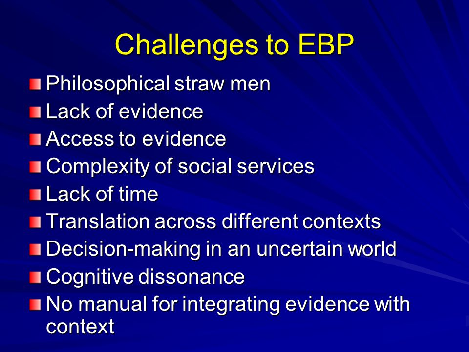 Challenges to EBP Philosophical straw men Lack of evidence Access to evidence Complexity of social services Lack of time Translation across different