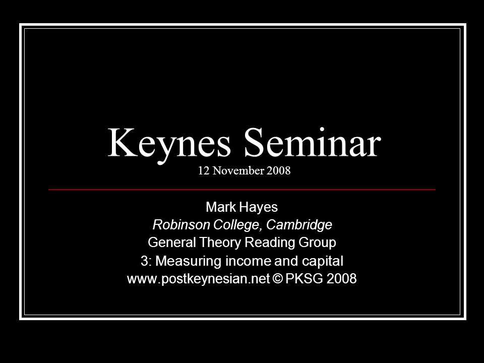 Keynes Seminar 12 November 2008 Mark Hayes Robinson College, Cambridge General Theory Reading Group 3: Measuring income and capital www.postkeynesian.net © PKSG 2008