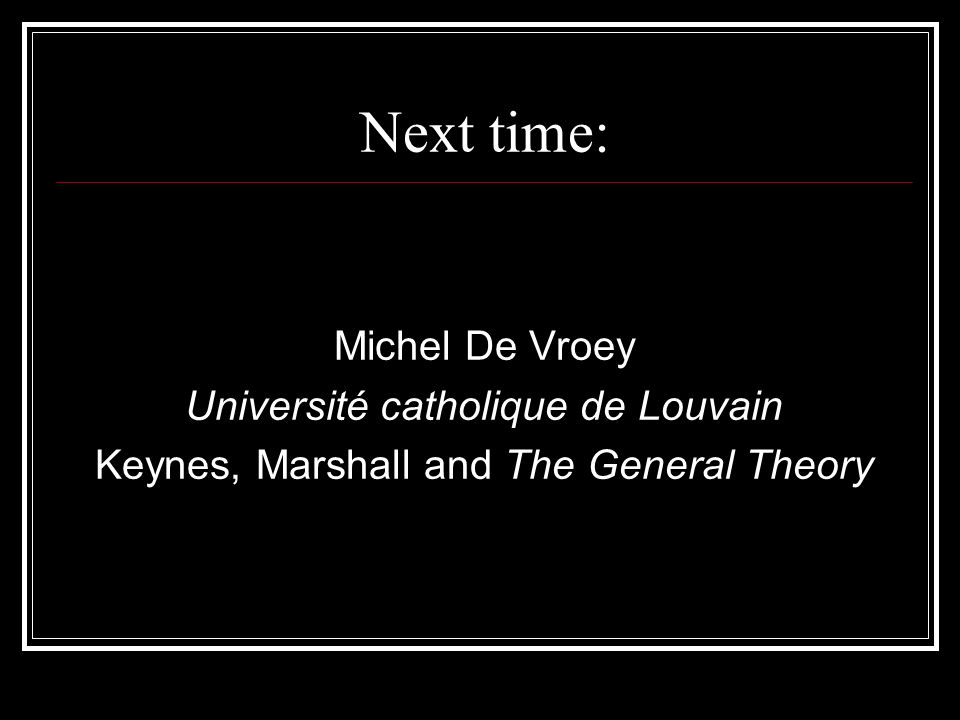 Next time: Michel De Vroey Université catholique de Louvain Keynes, Marshall and The General Theory