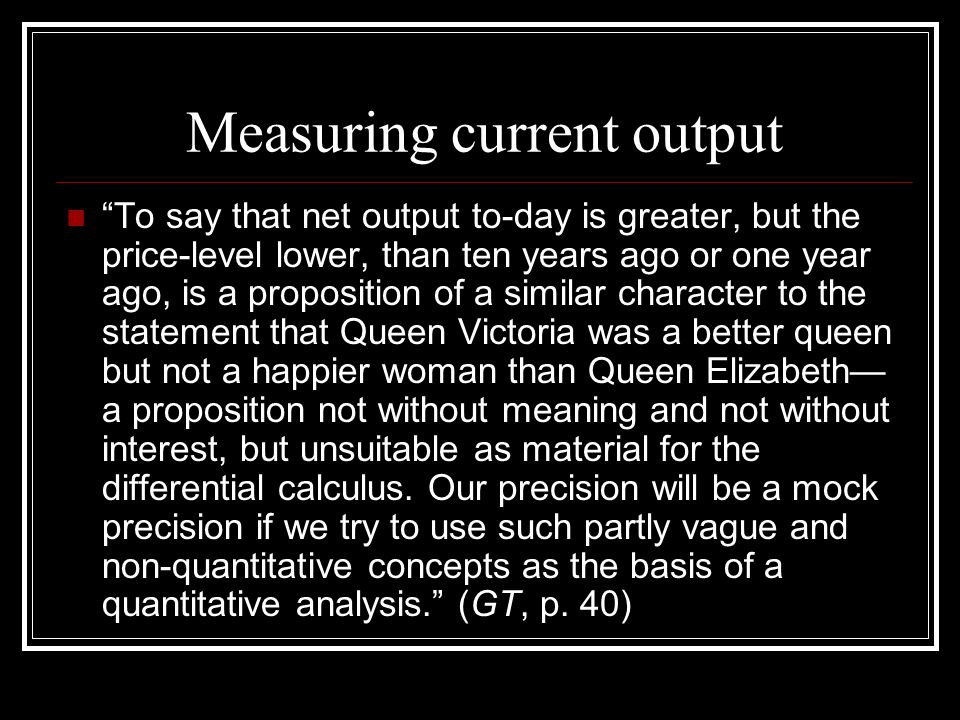 Measuring current output To say that net output to-day is greater, but the price-level lower, than ten years ago or one year ago, is a proposition of a similar character to the statement that Queen Victoria was a better queen but not a happier woman than Queen Elizabeth— a proposition not without meaning and not without interest, but unsuitable as material for the differential calculus.