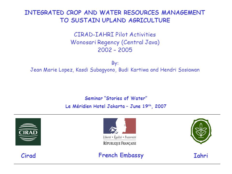 INTEGRATED CROP AND WATER RESOURCES MANAGEMENT TO SUSTAIN UPLAND AGRICULTURE CIRAD-IAHRI Pilot Activities Wonosari Regency (Central Java) 2002 – 2005 By: Jean Marie Lopez, Kasdi Subagyono, Budi Kartiwa and Hendri Sosiawan Iahri Cirad Seminar Stories of Water Le Méridien Hotel Jakarta – June 19 th, 2007 French Embassy