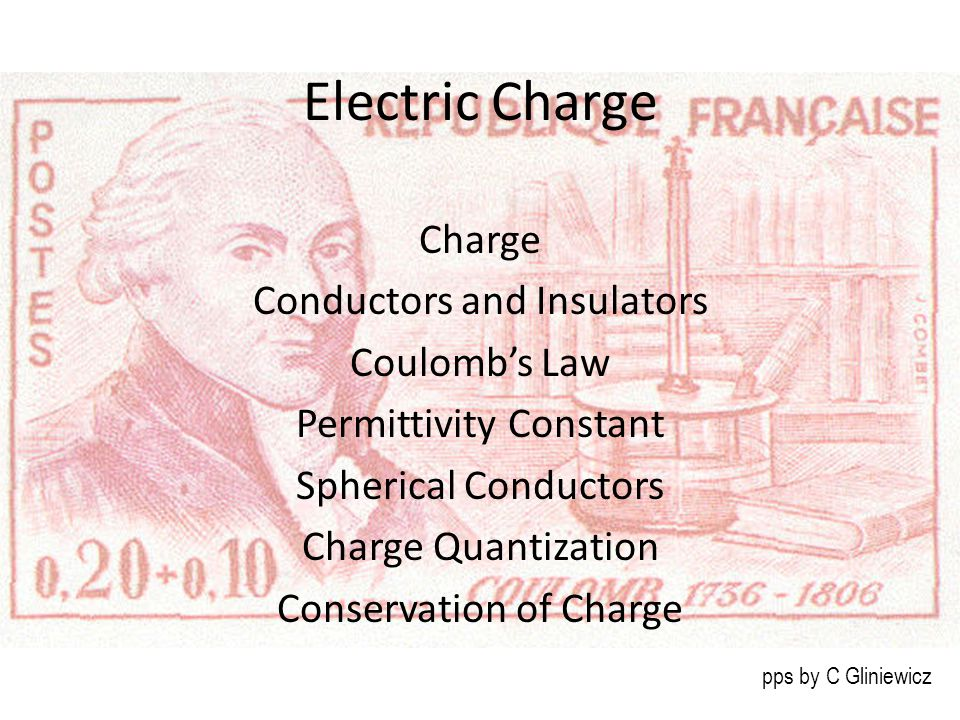 Electric Charge Charge Conductors and Insulators Coulomb's Law Permittivity Constant Spherical Conductors Charge Quantization Conservation of Charge pps by C Gliniewicz