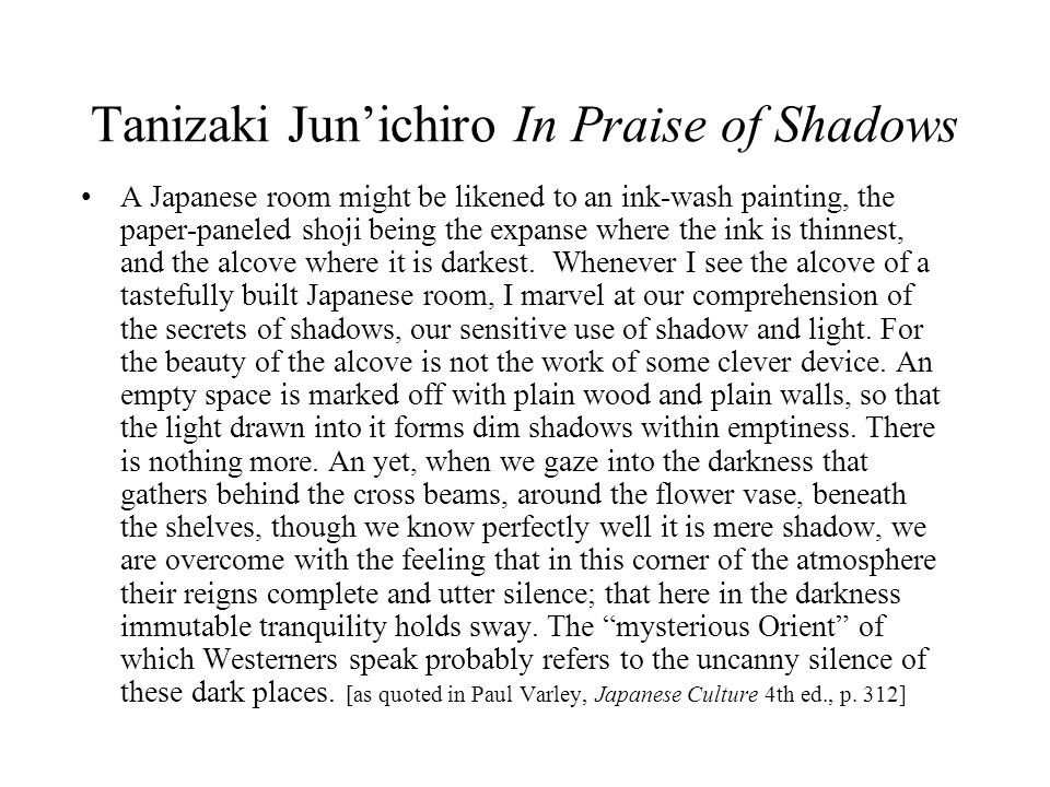 Tanizaki Jun'ichiro In Praise of Shadows A Japanese room might be likened to an ink-wash painting, the paper-paneled shoji being the expanse where the ink is thinnest, and the alcove where it is darkest.