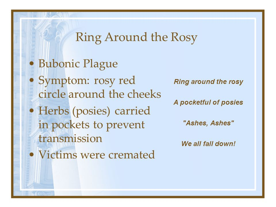 Ring Around the Rosy Bubonic Plague Symptom: rosy red circle around the cheeks Herbs (posies) carried in pockets to prevent transmission Victims were cremated Ring around the rosy A pocketful of posies Ashes, Ashes We all fall down!