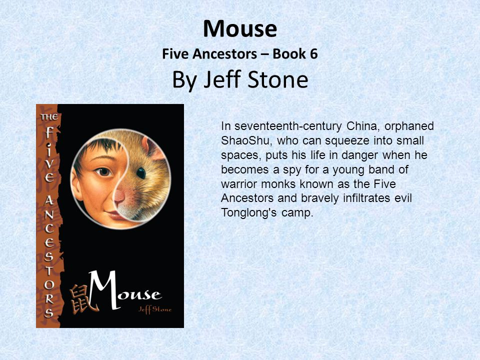 Mouse Five Ancestors – Book 6 By Jeff Stone In seventeenth-century China, orphaned ShaoShu, who can squeeze into small spaces, puts his life in danger when he becomes a spy for a young band of warrior monks known as the Five Ancestors and bravely infiltrates evil Tonglong s camp.