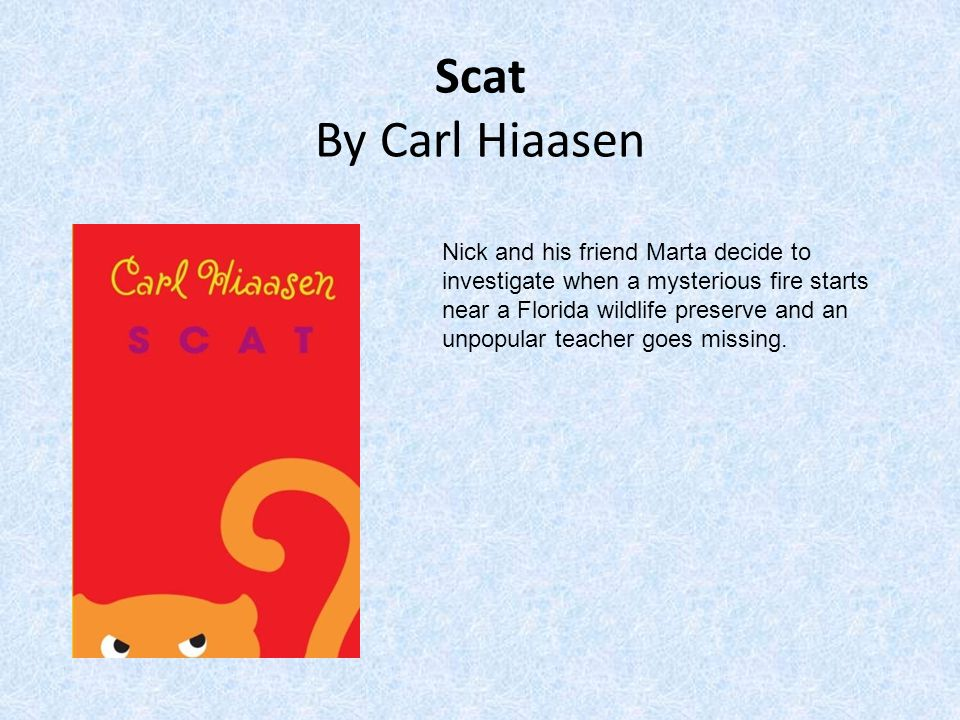 Scat By Carl Hiaasen Nick and his friend Marta decide to investigate when a mysterious fire starts near a Florida wildlife preserve and an unpopular teacher goes missing.