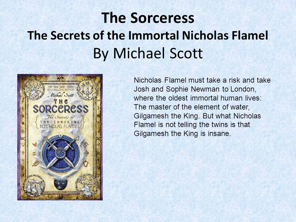 The Sorceress The Secrets of the Immortal Nicholas Flamel By Michael Scott Nicholas Flamel must take a risk and take Josh and Sophie Newman to London, where the oldest immortal human lives: The master of the element of water, Gilgamesh the King.