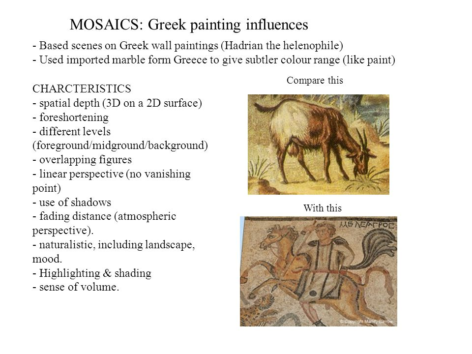 MOSAICS: Greek painting influences - Based scenes on Greek wall paintings (Hadrian the helenophile) - Used imported marble form Greece to give subtler
