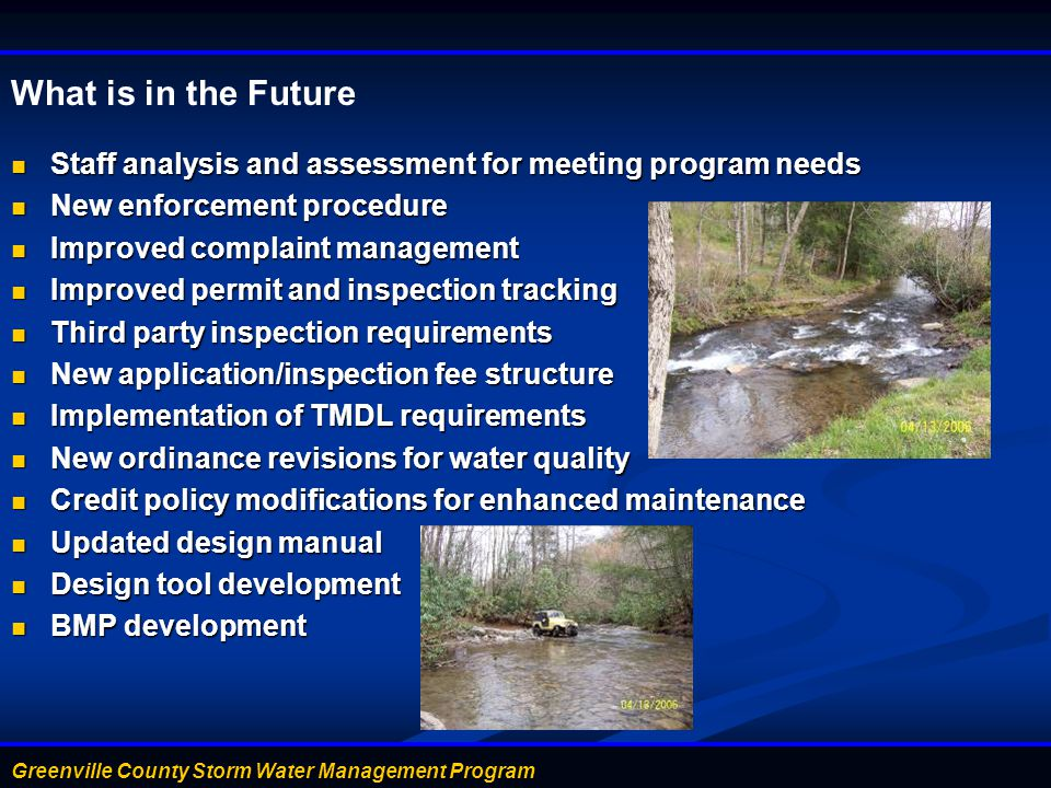 Greenville County Storm Water Management Program What is in the Future Staff analysis and assessment for meeting program needs Staff analysis and assessment for meeting program needs New enforcement procedure New enforcement procedure Improved complaint management Improved complaint management Improved permit and inspection tracking Improved permit and inspection tracking Third party inspection requirements Third party inspection requirements New application/inspection fee structure New application/inspection fee structure Implementation of TMDL requirements Implementation of TMDL requirements New ordinance revisions for water quality New ordinance revisions for water quality Credit policy modifications for enhanced maintenance Credit policy modifications for enhanced maintenance Updated design manual Updated design manual Design tool development Design tool development BMP development BMP development