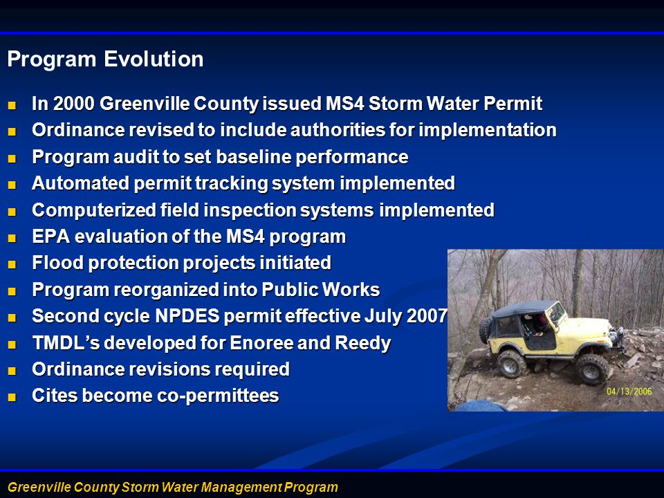 Greenville County Storm Water Management Program Program Evolution In 2000 Greenville County issued MS4 Storm Water Permit In 2000 Greenville County issued MS4 Storm Water Permit Ordinance revised to include authorities for implementation Ordinance revised to include authorities for implementation Program audit to set baseline performance Program audit to set baseline performance Automated permit tracking system implemented Automated permit tracking system implemented Computerized field inspection systems implemented Computerized field inspection systems implemented EPA evaluation of the MS4 program EPA evaluation of the MS4 program Flood protection projects initiated Flood protection projects initiated Program reorganized into Public Works Program reorganized into Public Works Second cycle NPDES permit effective July 2007 Second cycle NPDES permit effective July 2007 TMDL's developed for Enoree and Reedy TMDL's developed for Enoree and Reedy Ordinance revisions required Ordinance revisions required Cites become co-permittees Cites become co-permittees