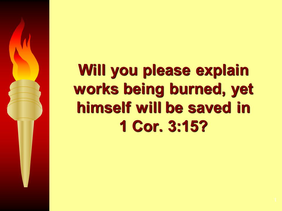 1 Will you please explain works being burned, yet himself will be saved in 1 Cor. 3:15?
