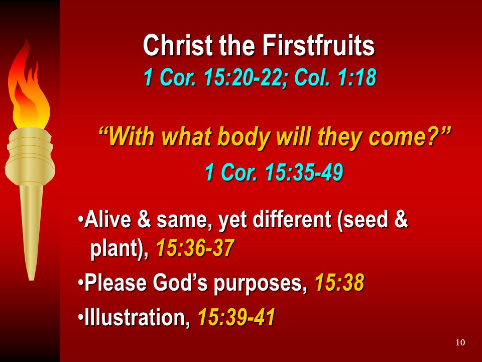 "10 Christ the Firstfruits 1 Cor. 15:20-22; Col. 1:18 ""With what body will they come?"" 1 Cor. 15:35-49 Alive & same, yet different (seed & plant), 15:3"