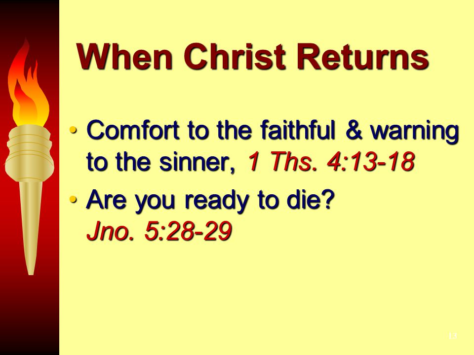 13 When Christ Returns Comfort to the faithful & warning to the sinner, 1 Ths. 4:13-18Comfort to the faithful & warning to the sinner, 1 Ths. 4:13-18