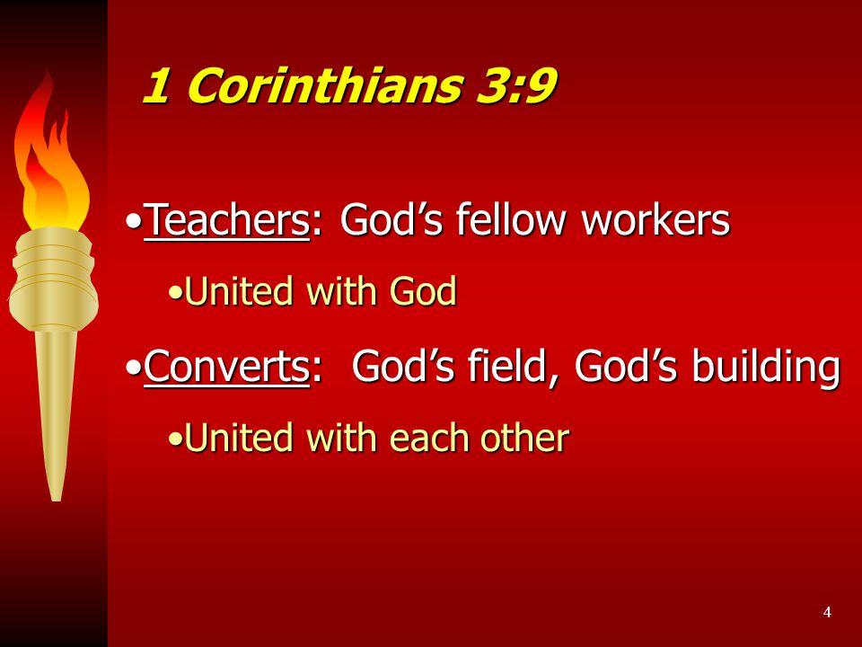 4 Teachers: God's fellow workersTeachers: God's fellow workers United with GodUnited with God Converts: God's field, God's buildingConverts: God's field, God's building United with each otherUnited with each other 1 Corinthians 3:9