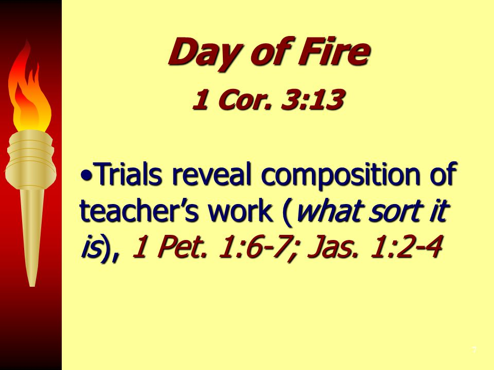 7 Day of Fire 1 Cor. 3:13 Trials reveal composition of teacher's work (what sort it is), 1 Pet. 1:6-7; Jas. 1:2-4Trials reveal composition of teacher'