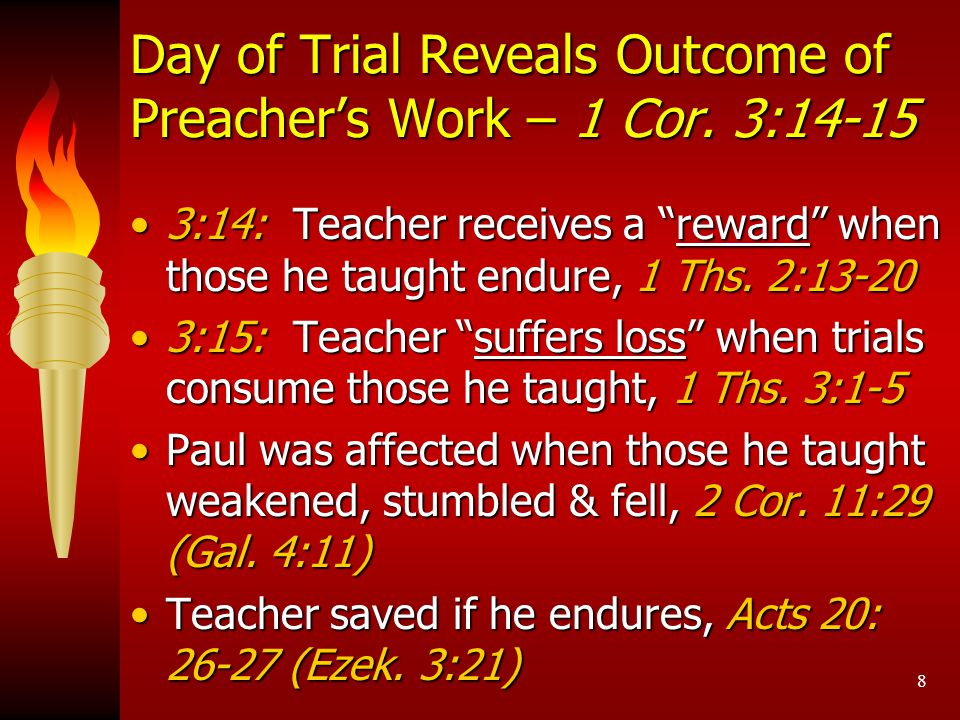 "8 Day of Trial Reveals Outcome of Preacher's Work – 1 Cor. 3:14-15 3:14: Teacher receives a ""reward"" when those he taught endure, 1 Ths. 2:13-203:14:"