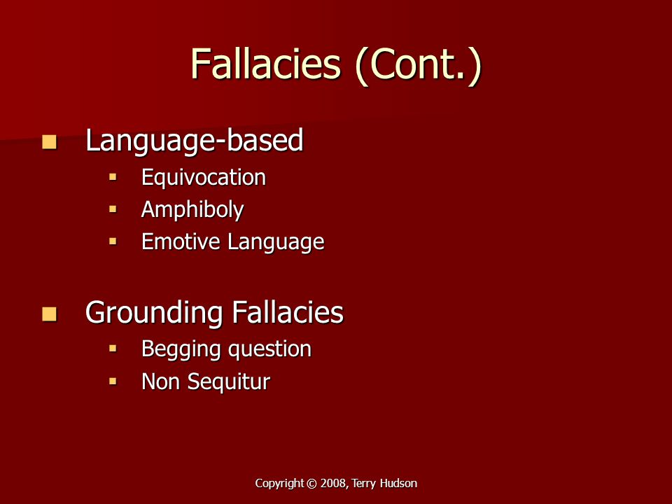 Copyright © 2008, Terry Hudson Fallacies (Cont.) Language-based Language-based  Equivocation  Amphiboly  Emotive Language Grounding Fallacies Groun