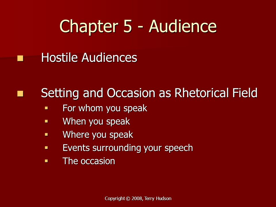 Copyright © 2008, Terry Hudson Chapter 5 - Audience Hostile Audiences Hostile Audiences Setting and Occasion as Rhetorical Field Setting and Occasion