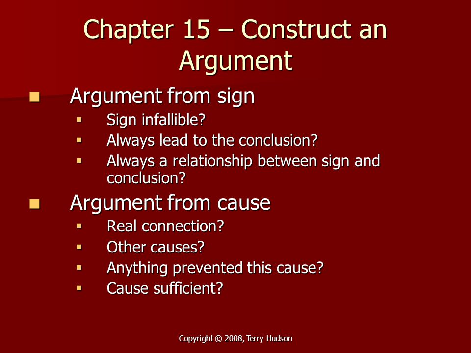 Copyright © 2008, Terry Hudson Chapter 15 – Construct an Argument Argument from sign Argument from sign  Sign infallible?  Always lead to the conclu