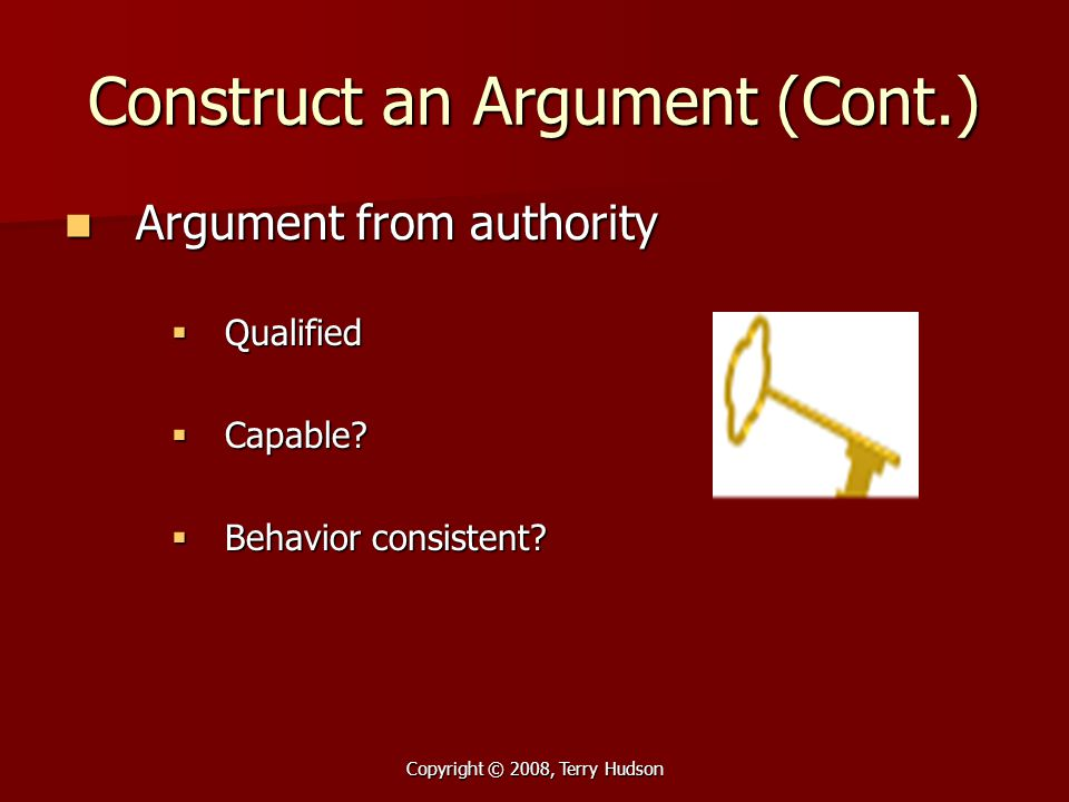 Copyright © 2008, Terry Hudson Construct an Argument (Cont.) Argument from authority Argument from authority  Qualified  Capable?  Behavior consist
