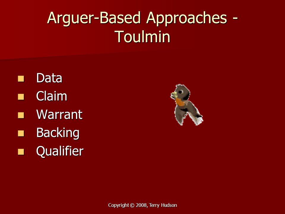 Copyright © 2008, Terry Hudson Arguer-Based Approaches - Toulmin Data Data Claim Claim Warrant Warrant Backing Backing Qualifier Qualifier