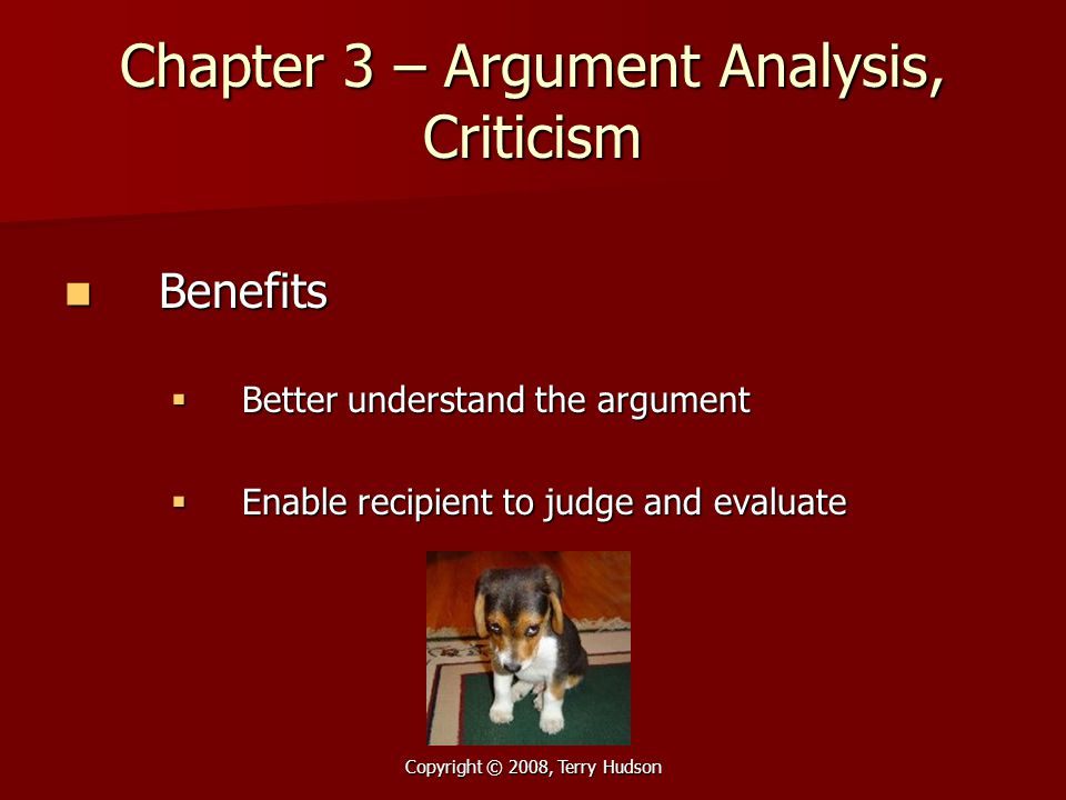 Copyright © 2008, Terry Hudson Chapter 3 – Argument Analysis, Criticism Benefits Benefits  Better understand the argument  Enable recipient to judge