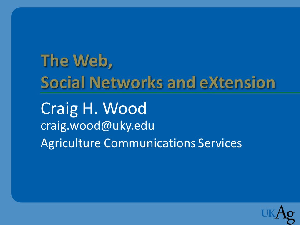Session Agenda 1.Today's Internet 2.Syndications Aggregators 3.Social Applications Widgets, Blogs, and Searches 4.Community Networks Facebook, YouTube, Del.icio.us, Second Life 5.eXtension The Web, Social Networks and eXtensionCraig Wood