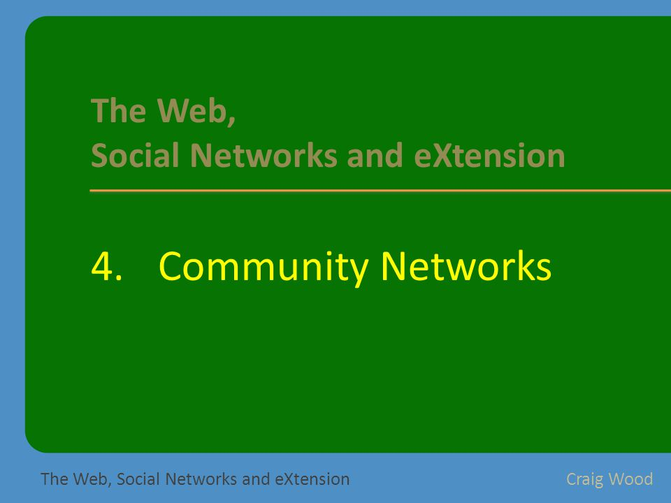 4.Community Networks The Web, Social Networks and eXtensionCraig Wood The Web, Social Networks and eXtension