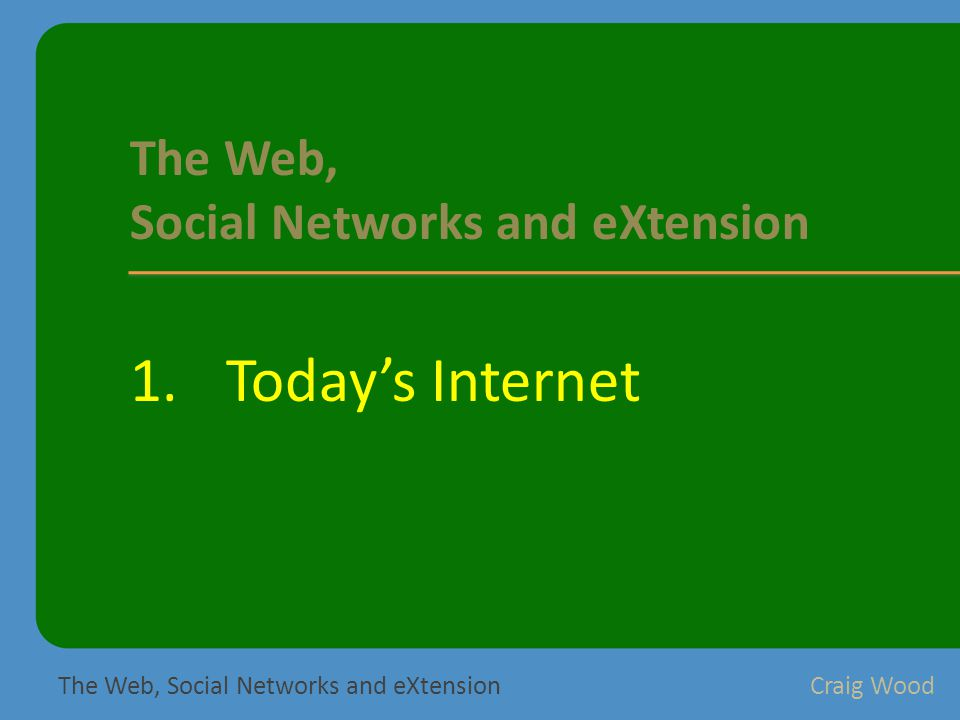 1.Today's Internet The Web, Social Networks and eXtensionCraig Wood The Web, Social Networks and eXtension