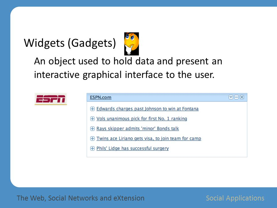 Widgets (Gadgets) An object used to hold data and present an interactive graphical interface to the user.