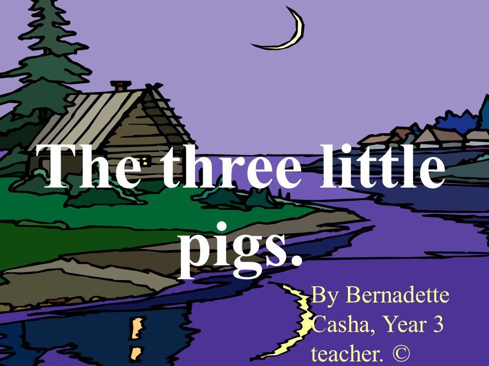The three little pigs. By Bernadette Casha, Year 3 teacher. ©