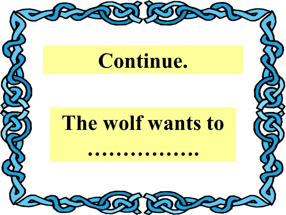 Continue. The wolf wants to …………….