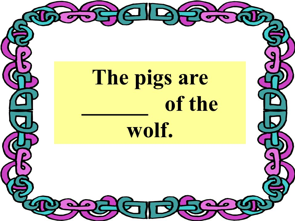 The pigs are ______ of the wolf.