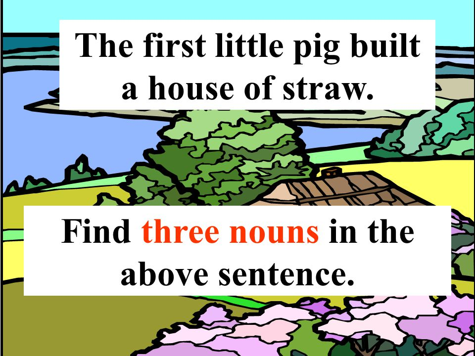 The first little pig built a house of straw. Find three nouns in the above sentence.
