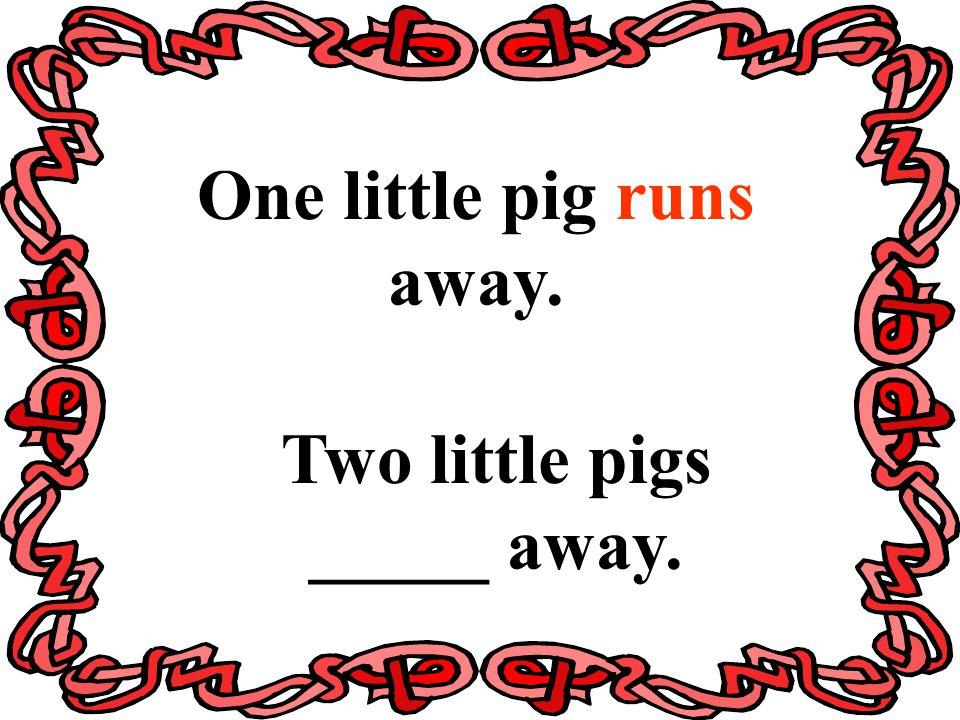 One little pig runs away. Two little pigs _____ away.