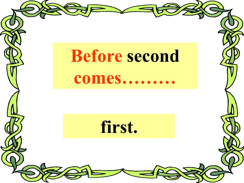 Before second comes……… first.