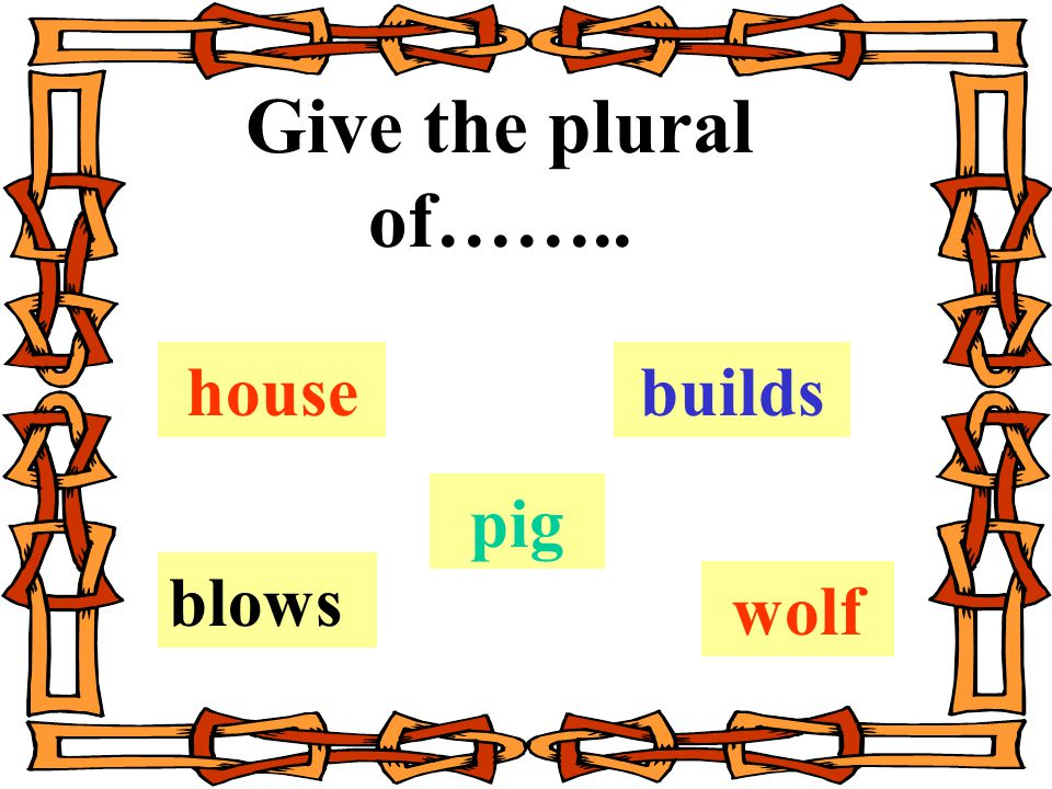 Give the plural of…….. house pig wolf builds blows