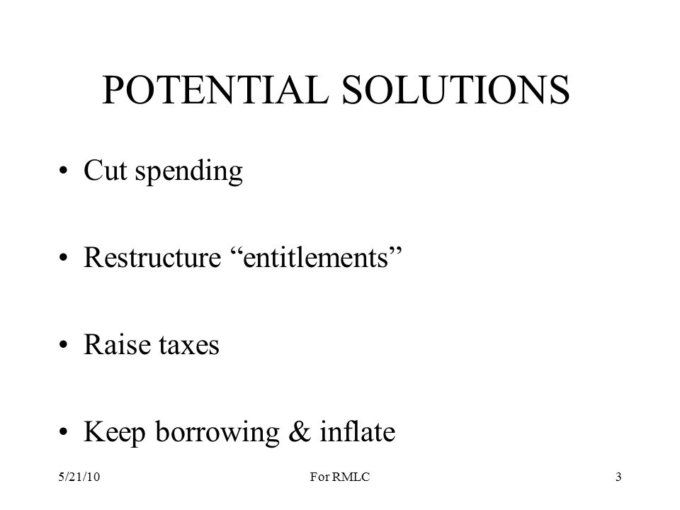 POTENTIAL SOLUTIONS Cut spending Restructure entitlements Raise taxes Keep borrowing & inflate 5/21/103For RMLC