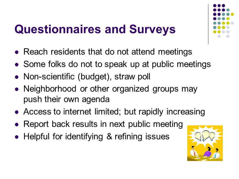 Questionnaires and Surveys Reach residents that do not attend meetings Some folks do not to speak up at public meetings Non-scientific (budget), straw poll Neighborhood or other organized groups may push their own agenda Access to internet limited; but rapidly increasing Report back results in next public meeting Helpful for identifying & refining issues