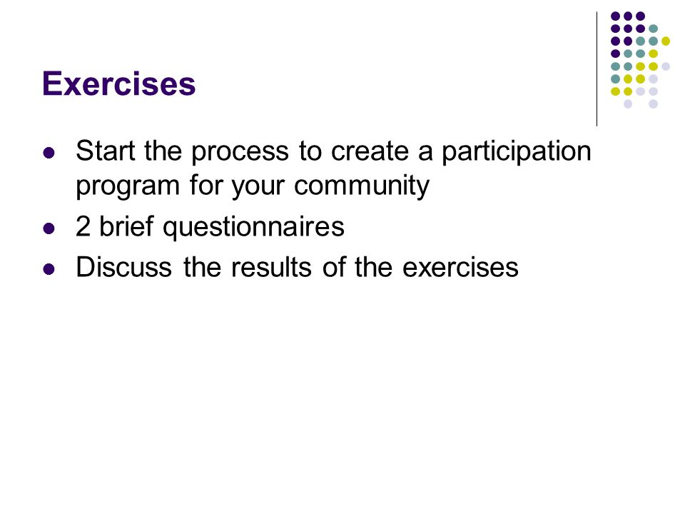 Exercises Start the process to create a participation program for your community 2 brief questionnaires Discuss the results of the exercises