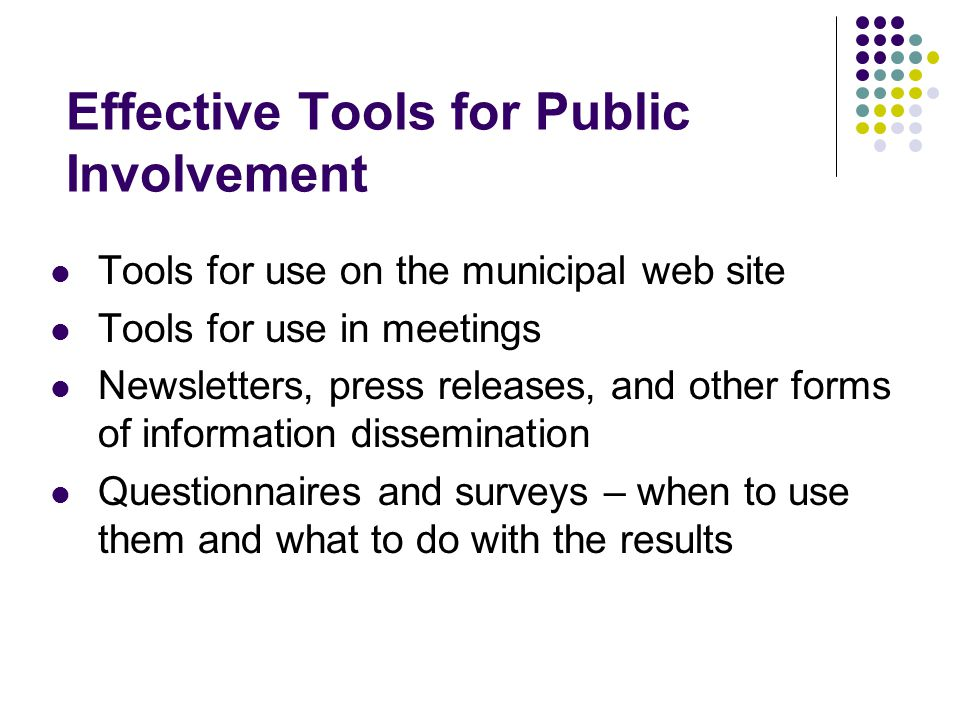 Effective Tools for Public Involvement Tools for use on the municipal web site Tools for use in meetings Newsletters, press releases, and other forms of information dissemination Questionnaires and surveys – when to use them and what to do with the results