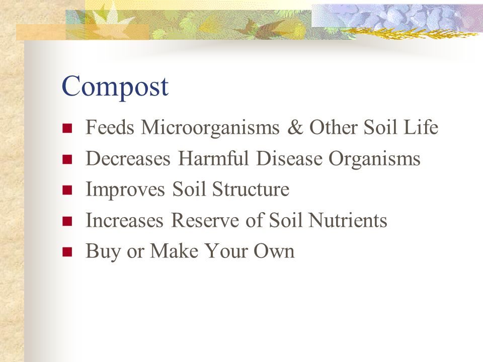 Feeds Microorganisms & Other Soil Life Decreases Harmful Disease Organisms Improves Soil Structure Increases Reserve of Soil Nutrients Buy or Make You