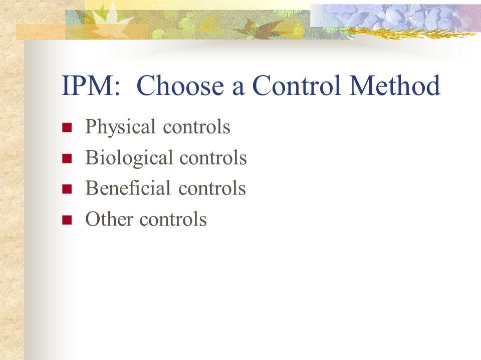 IPM: Choose a Control Method Physical controls Biological controls Beneficial controls Other controls