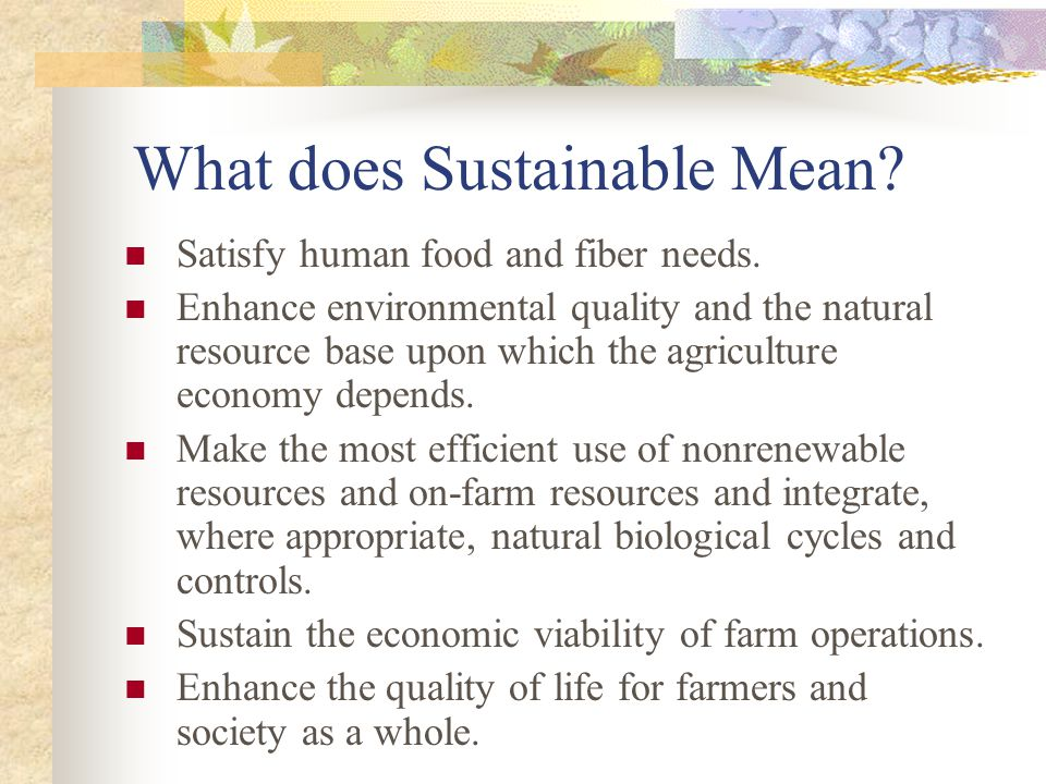 What does Sustainable Mean? Satisfy human food and fiber needs. Enhance environmental quality and the natural resource base upon which the agriculture