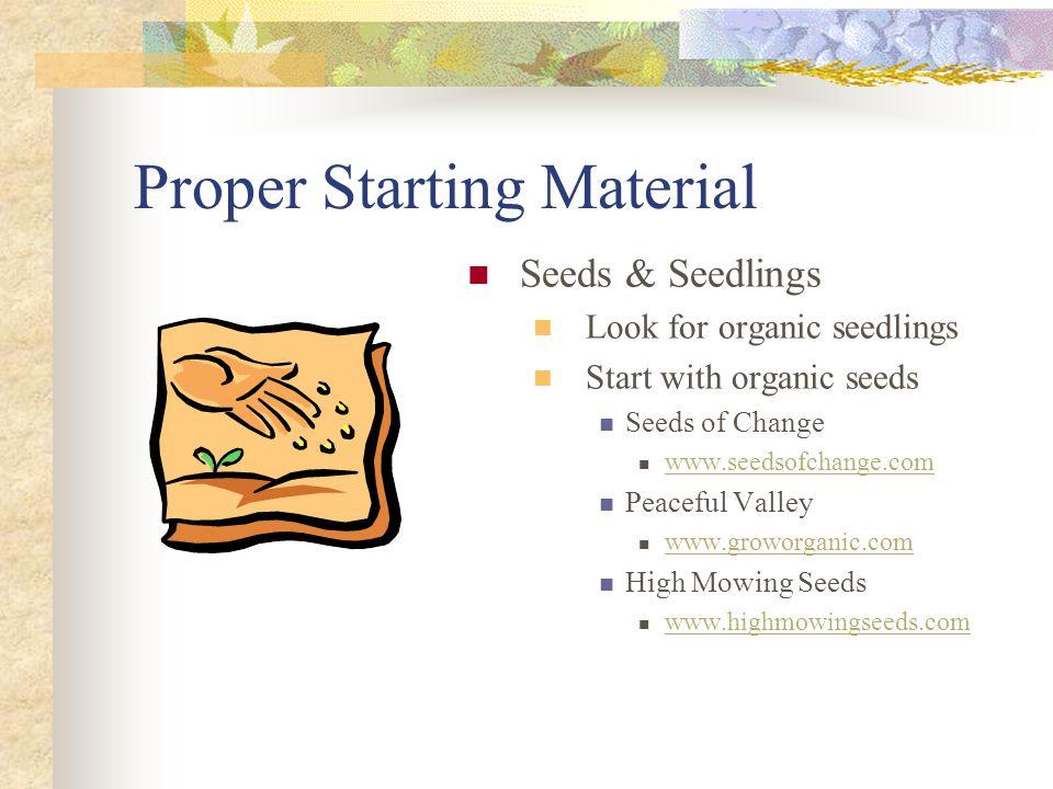 Proper Starting Material Seeds & Seedlings Look for organic seedlings Start with organic seeds Seeds of Change www.seedsofchange.com Peaceful Valley w