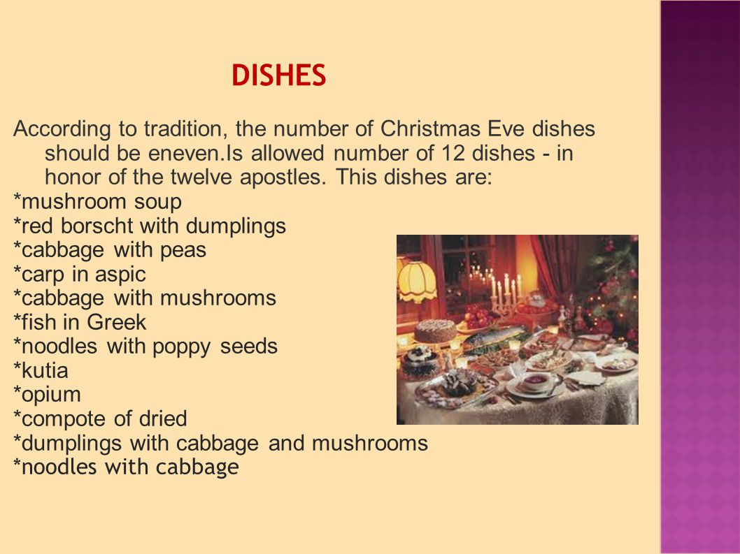 DISHES According to tradition, the number of Christmas Eve dishes should be eneven.Is allowed number of 12 dishes - in honor of the twelve apostles.