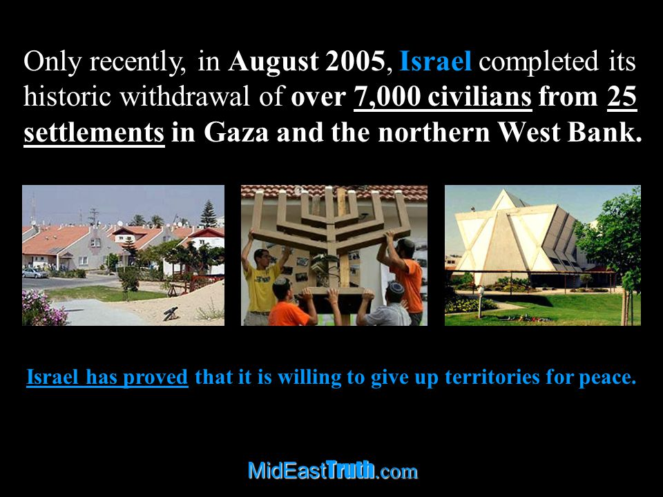MidEast Truth.com Only recently, in August 2005, Israel completed its historic withdrawal of over 7,000 civilians from 25 settlements in Gaza and the northern West Bank.