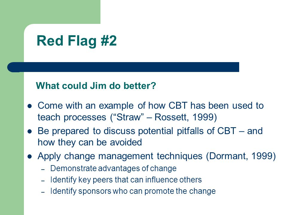 Red Flag #2 Hill Industries has traditionally used classroom training Committee members know there are problems with classroom training, but they would rather have problems they understand than ones they don't (CBT is too much of a mystery) Committee members don't know whether CBT can be used to teach PD processes