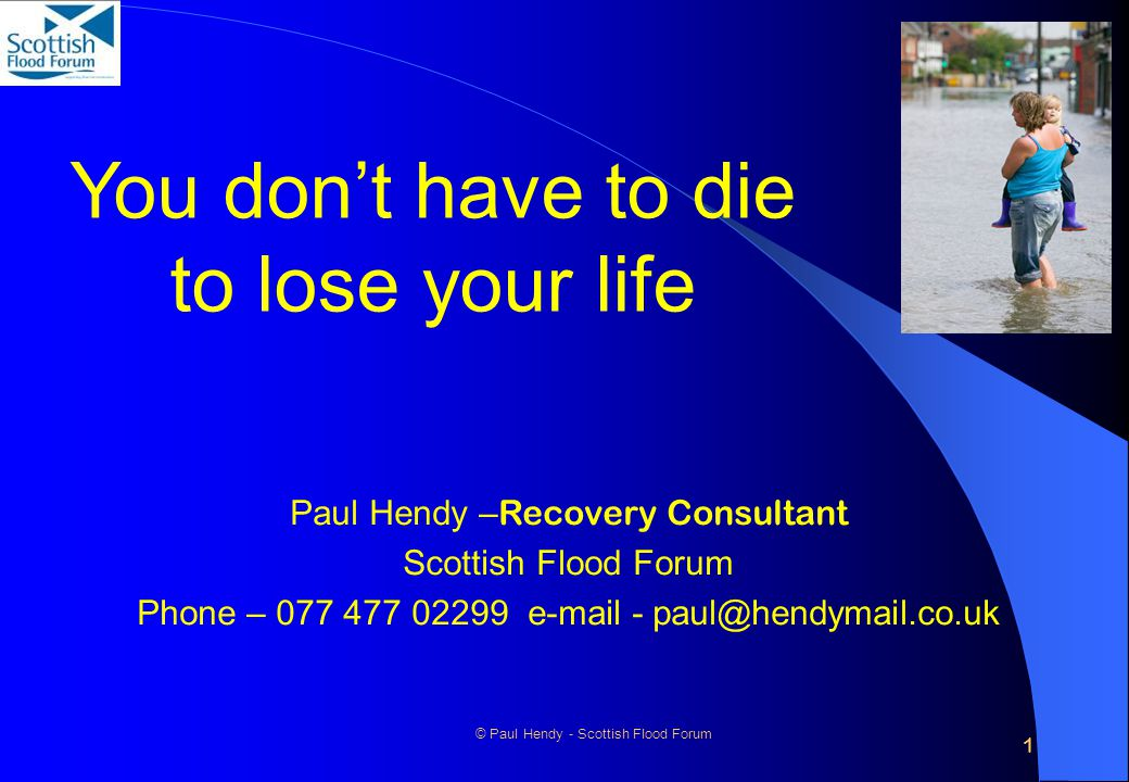 1 © Paul Hendy - Scottish Flood Forum You don't have to die to lose your life Paul Hendy – Recovery Consultant Scottish Flood Forum Phone – 077 477 02