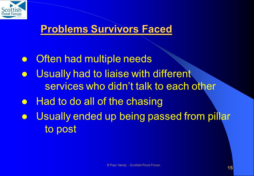 15 © Paul Hendy - Scottish Flood Forum Problems Survivors Faced Often had multiple needs Usually had to liaise with different services who didn't talk to each other Had to do all of the chasing Usually ended up being passed from pillar to post